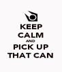 KEEP CALM AND PICK UP THAT CAN - Personalised Poster A4 size