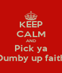 KEEP CALM AND Pick ya Dumby up faith - Personalised Poster A4 size
