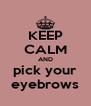 KEEP CALM AND pick your eyebrows - Personalised Poster A4 size