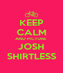 KEEP CALM AND PICTURE  JOSH SHIRTLESS - Personalised Poster A4 size