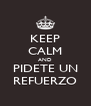 KEEP CALM AND PIDETE UN REFUERZO - Personalised Poster A4 size