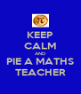 KEEP CALM AND PIE A MATHS TEACHER - Personalised Poster A4 size