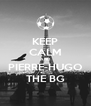 KEEP CALM AND PIERRE-HUGO THE BG - Personalised Poster A4 size