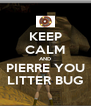 KEEP CALM AND PIERRE YOU LITTER BUG - Personalised Poster A4 size