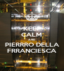 KEEP CALM AND PIERRRO DELLA FRRANCIESCA - Personalised Poster A4 size