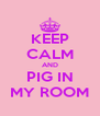 KEEP CALM AND PIG IN MY ROOM - Personalised Poster A4 size