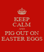 KEEP CALM AND PIG OUT ON EASTER EGGS - Personalised Poster A4 size