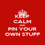 KEEP CALM AND PIN YOUR OWN STUFF - Personalised Poster A4 size