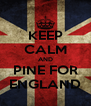 KEEP CALM AND PINE FOR ENGLAND - Personalised Poster A4 size