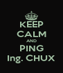 KEEP CALM AND PING Ing. CHUX - Personalised Poster A4 size