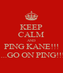 KEEP CALM AND PING KANE!!! ....GO ON PING!!! - Personalised Poster A4 size