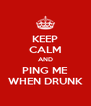 KEEP CALM AND PING ME WHEN DRUNK - Personalised Poster A4 size
