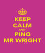 KEEP CALM AND PING MR WRIGHT - Personalised Poster A4 size