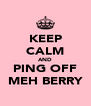 KEEP CALM AND PING OFF MEH BERRY - Personalised Poster A4 size