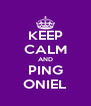 KEEP CALM AND PING ONIEL - Personalised Poster A4 size