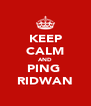 KEEP CALM AND PING  RIDWAN - Personalised Poster A4 size