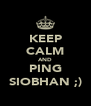 KEEP CALM AND PING SIOBHAN ;) - Personalised Poster A4 size