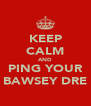 KEEP CALM AND PING YOUR BAWSEY DRE - Personalised Poster A4 size