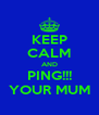KEEP CALM AND   PING!!!   YOUR MUM - Personalised Poster A4 size