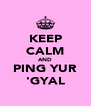 KEEP CALM AND PING YUR 'GYAL - Personalised Poster A4 size