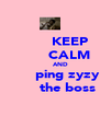 KEEP          CALM           AND         ping zyzy         the boss - Personalised Poster A4 size