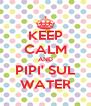 KEEP CALM AND PIPI' SUL WATER - Personalised Poster A4 size