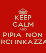 KEEP CALM AND PIPIA  NON  FARCI INKAZZARE - Personalised Poster A4 size