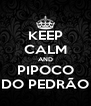 KEEP CALM AND PIPOCO DO PEDRÃO - Personalised Poster A4 size