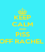 KEEP CALM AND PISS OFF RACHEL  - Personalised Poster A4 size