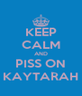 KEEP CALM AND PISS ON KAYTARAH - Personalised Poster A4 size