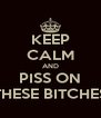 KEEP CALM AND PISS ON THESE BITCHES - Personalised Poster A4 size
