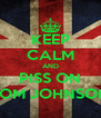 KEEP CALM AND PISS ON TOM JOHNSON - Personalised Poster A4 size
