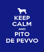 KEEP CALM AND PITO DE PEVVO - Personalised Poster A4 size