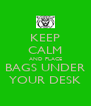 KEEP CALM AND PLACE BAGS UNDER YOUR DESK - Personalised Poster A4 size