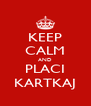 KEEP CALM AND PLACI KARTKAJ - Personalised Poster A4 size