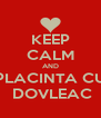 KEEP CALM AND PLACINTA CU  DOVLEAC - Personalised Poster A4 size