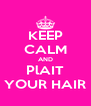 KEEP CALM AND PlAIT YOUR HAIR - Personalised Poster A4 size