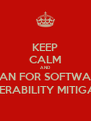 KEEP CALM AND PLAN FOR SOFTWARE VULNERABILITY MITIGATION - Personalised Poster A4 size