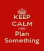 KEEP CALM AND Plan Something - Personalised Poster A4 size
