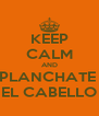 KEEP CALM AND PLANCHATE  EL CABELLO - Personalised Poster A4 size