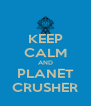KEEP CALM AND PLANET CRUSHER - Personalised Poster A4 size