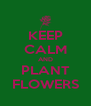 KEEP CALM AND PLANT FLOWERS - Personalised Poster A4 size