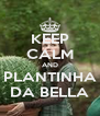 KEEP CALM AND PLANTINHA DA BELLA - Personalised Poster A4 size