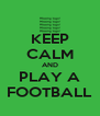 KEEP CALM AND PLAY A FOOTBALL - Personalised Poster A4 size