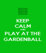 KEEP CALM AND PLAY AT THE GARDENBALL - Personalised Poster A4 size