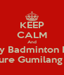 KEEP CALM And Play Badminton For Future Gumilang BC - Personalised Poster A4 size