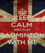 KEEP CALM  AND PLAY BADMINTON WITH ME - Personalised Poster A4 size