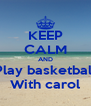 KEEP CALM AND Play basketball With carol - Personalised Poster A4 size