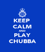 KEEP  CALM AND PLAY CHUBBA - Personalised Poster A4 size