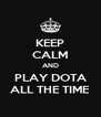 KEEP CALM AND PLAY DOTA ALL THE TIME - Personalised Poster A4 size